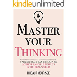 Master Your Thinking: A Practical Guide to Align Yourself with Reality and Achieve Tangible Results in the Real World…