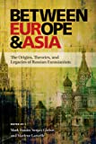 Between Europe and Asia: The Origins, Theories, and Legacies of Russian Eurasianism (Russian and East European Studies)