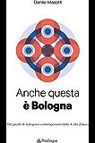 Anche questa è Bologna: 100 profili di bolognesi contemporanei dalla A alla Zdaura
