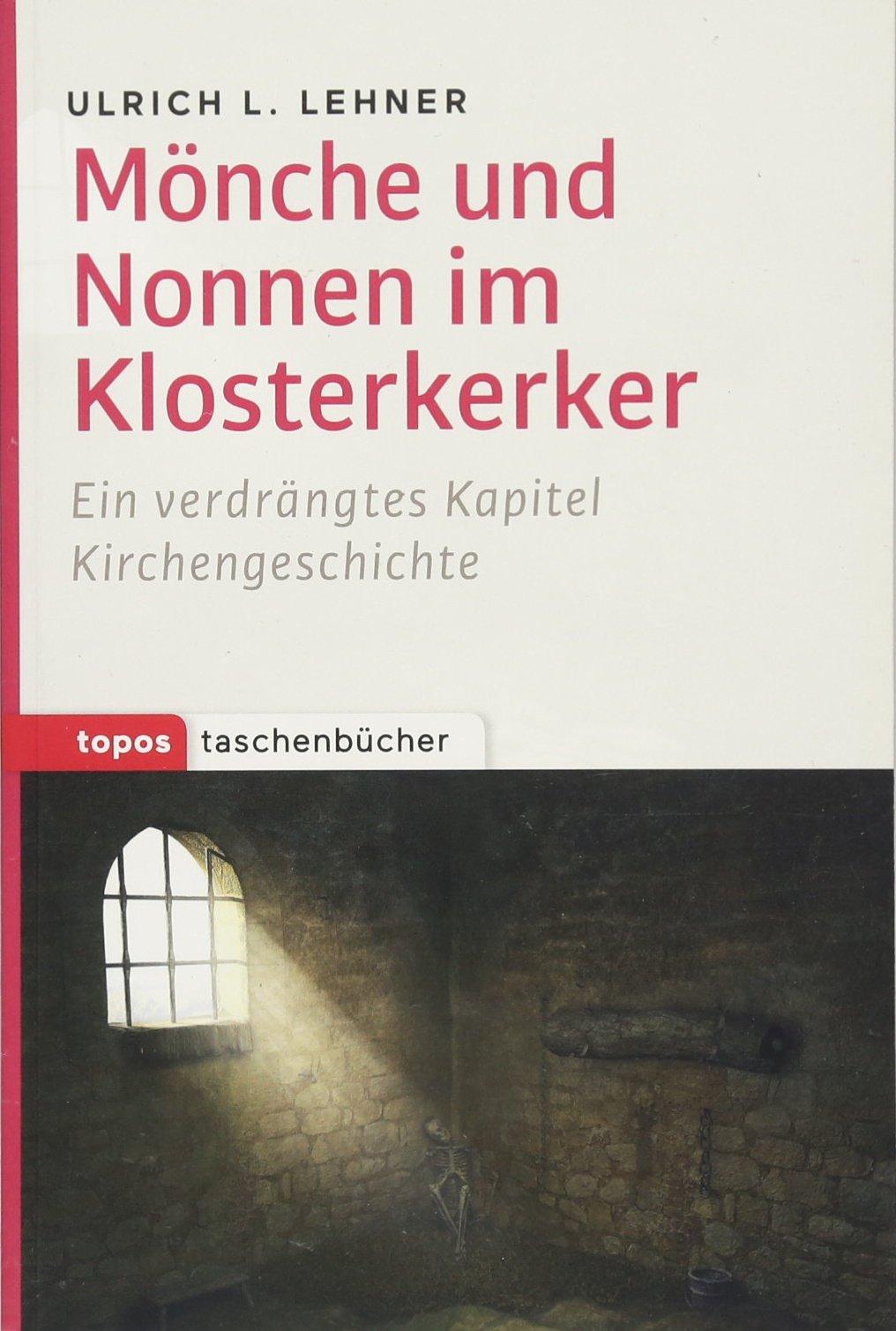 Mönche und Nonnen im Klosterkerker: Ein verdrängtes Kapitel Kirchengeschichte (Topos Taschenbücher)