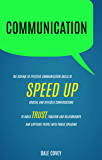 Communication: The Science of Effective Communication Skills To Speed Up Crucial And Difficult Conversations To Build Trust, Traction And Relationships And Captivate People With Public Speaking