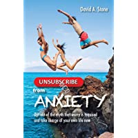 Unsubscribe from Anxiety: Opt Out of the Myth that Worry is Required and Take Charge...