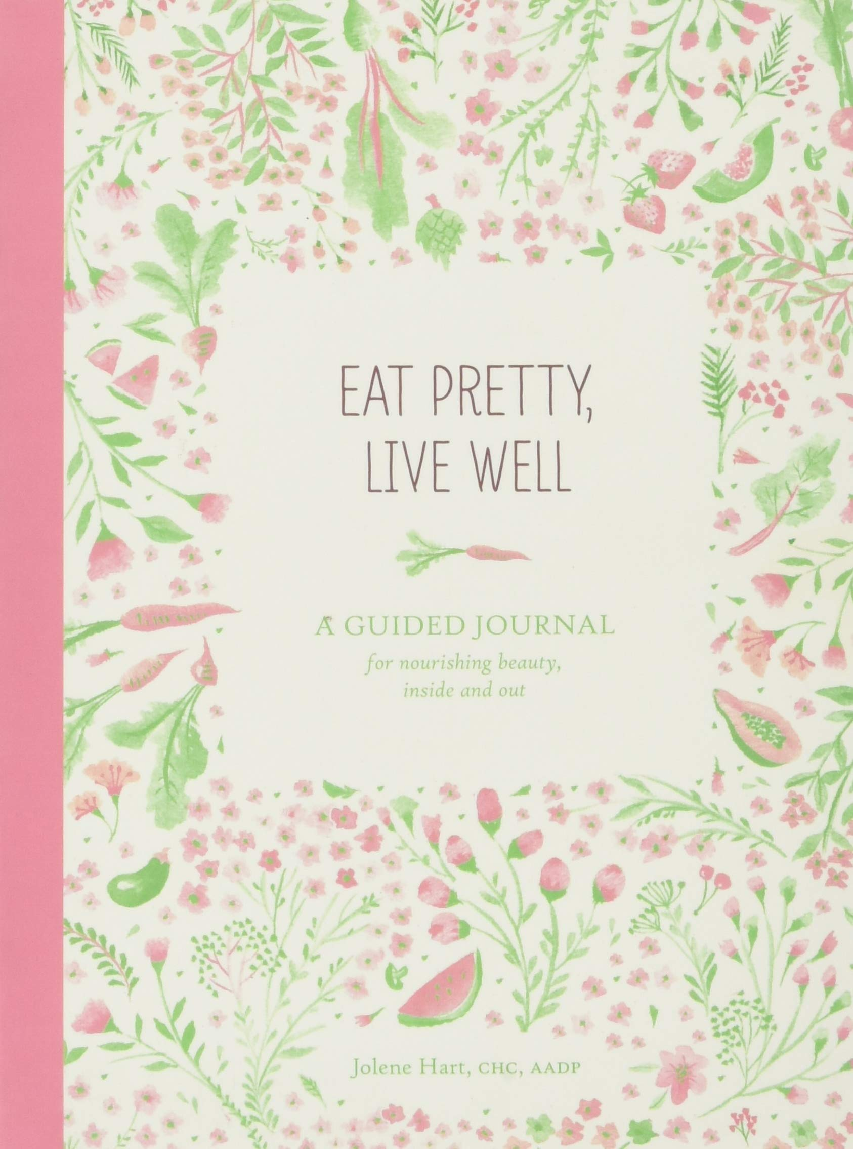 Eat Pretty Live Well: A Guided Journal for Nourishing Beauty, Inside and Out (Food Journal, Health and Diet Journal, Nutritional Books) 1