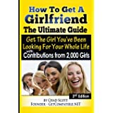 How To Get A Girlfriend - The Ultimate Guide: Get The Girl You've Been Looking For Your Whole Life - With Contributions From