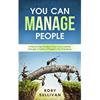 You Can Manage People: A Step-by-Step Guide on How to Successfully Manage a Variety...