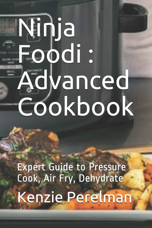 Ninja Foodi : Advanced Cookbook: Expert Guide to Pressure ...