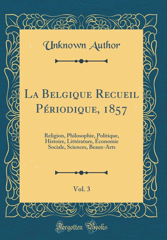 Read Online La Belgique Recueil Periodique, 1857, Vol. 3: Religion, Philosophie, Politique, Histoire, Litterature, Economie Sociale, Sciences, Beaux-Arts (Classic Reprint) (French Edition) ebook