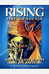 Rising Like a Phoenix: When Life Cuts You Off at the Knees Kindle Edition