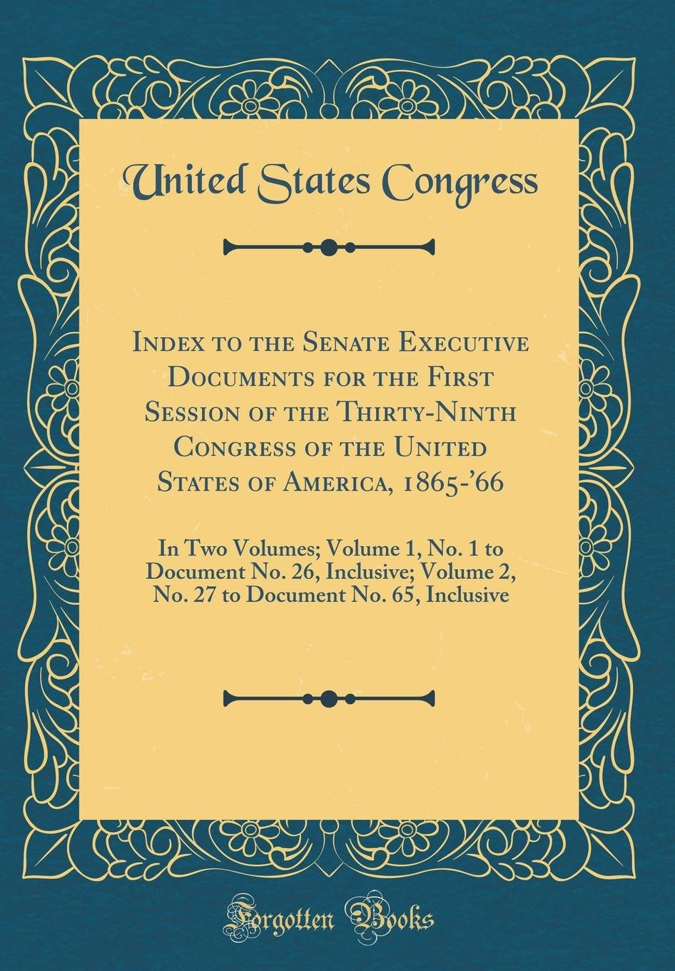 Download Index to the Senate Executive Documents for the First Session of the Thirty-Ninth Congress of the United States of America, 1865-'66: In Two Volumes; ... 2, No. 27 to Document No. 65, Inclusive pdf epub