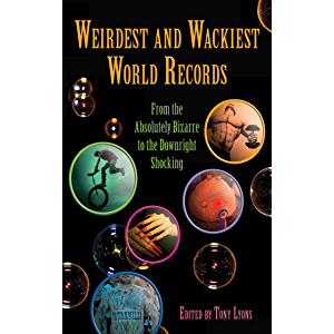 Weirdest and Wackiest World Records: From the Absolutely Bizarre to the Downright Shocking (Skyhorse Publishing)