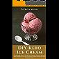 DIY Keto Ice Cream: Homemade Keto-Friendly Ice Creams, Dessert Recipes and Healthy Low Carb Treats for Paleo, Ketogenic…