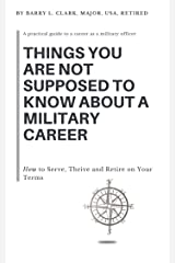 Things You Are Not Supposed to Know About a Military Career: How to Serve, Thrive and Retire on Your Terms Kindle Edition