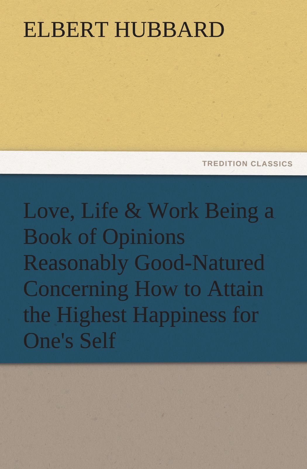Love, Life & Work Being a Book of Opinions Reasonably Good-Natured Concerning How to Attain the Highest Happiness for One's Self (TREDITION CLASSICS) PDF