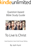 Question-based Bible Study Guide -- To Live Is Christ: Good Questions Have Groups Talking