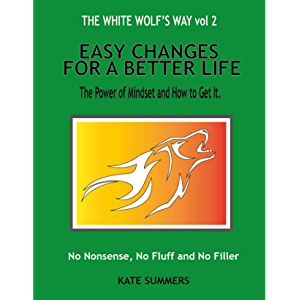 Easy Changes For A Better Life: The Power Of Mindset And how To Get It (The White Wolf's Way Book 2)