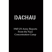 Dachau: 1945 US Army Reports From the Nazi Concentration Camp (English Edition)