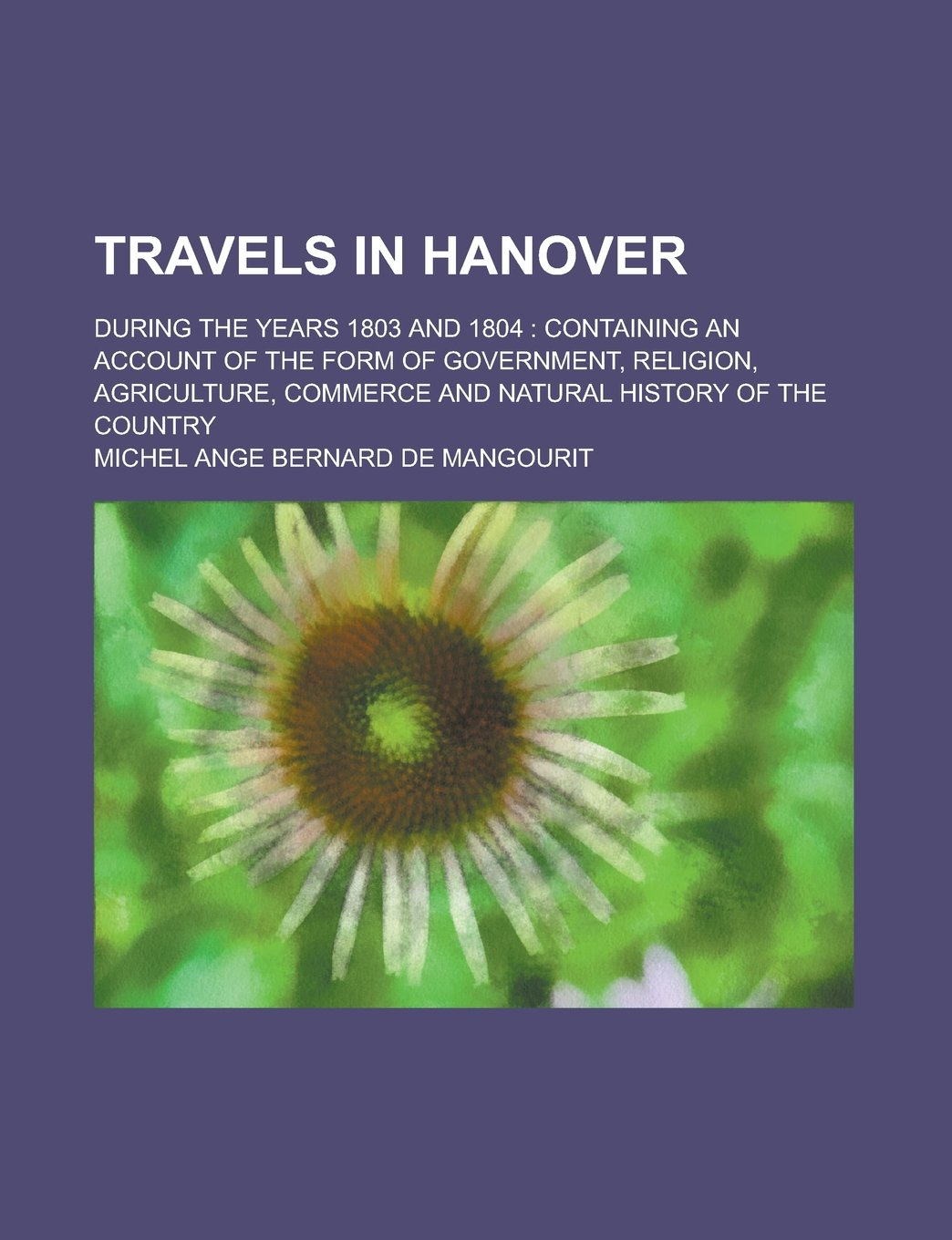 Read Online Travels in Hanover; During the Years 1803 and 1804: Containing an Account of the Form of Government, Religion, Agriculture, Commerce and Natural History of the Country ebook