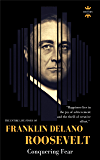 FRANKLIN DELANO ROOSEVELT: Conquering Fear. The Entire Life Story. Biography, Facts & Quotes (Great Biographies Book 12)