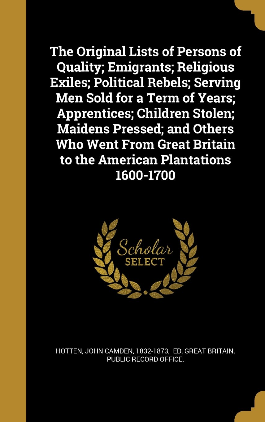 Read Online The Original Lists of Persons of Quality; Emigrants; Religious Exiles; Political Rebels; Serving Men Sold for a Term of Years; Apprentices; Children ... Britain to the American Plantations 1600-1700 ebook