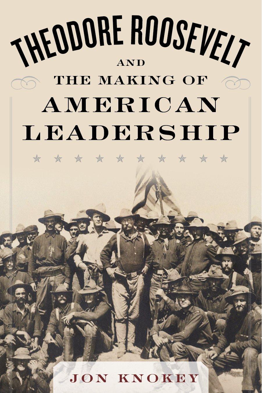 Theodore Roosevelt And The Making Of American Leadership: Jon Knokey:  9781634503563: Amazon: Books