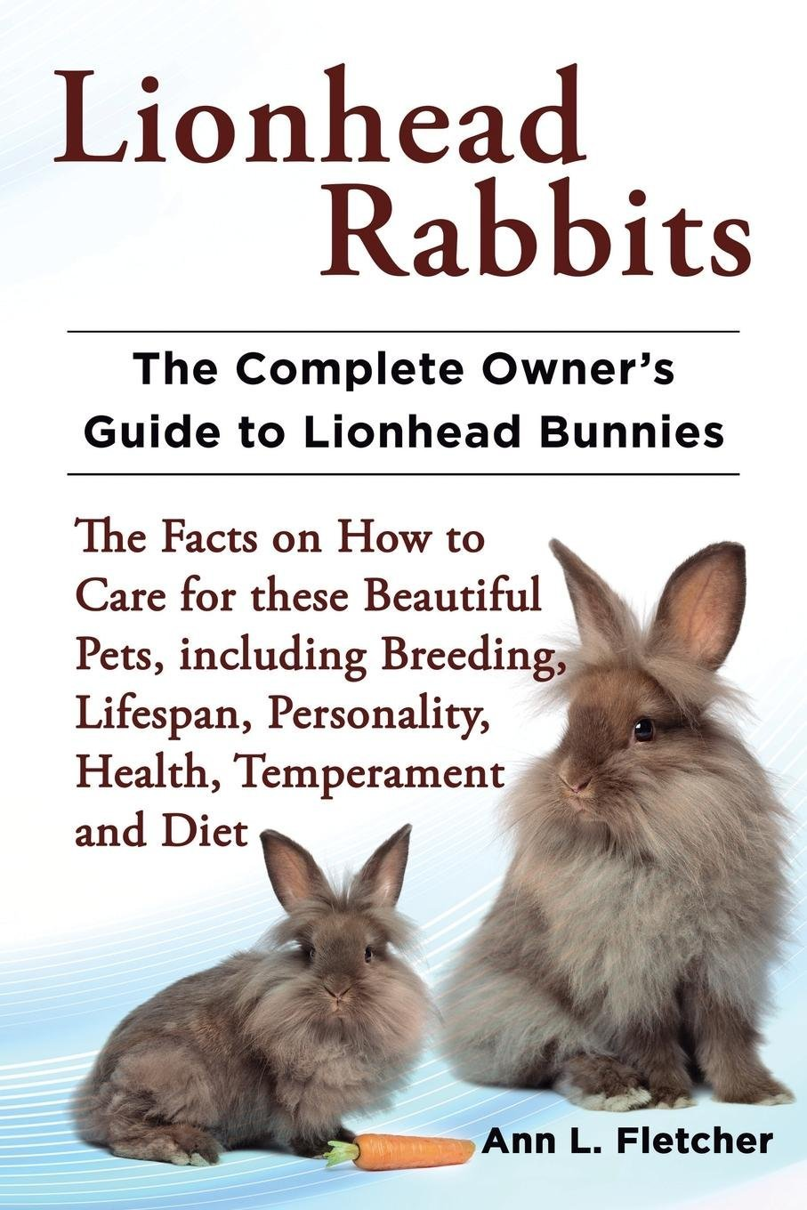 Download Lionhead Rabbits The Complete Owner's Guide to Lionhead Bunnies The Facts on How to Care for these Beautiful Pets, including Breeding, Lifespan, Personality, Health, Temperament and Diet pdf