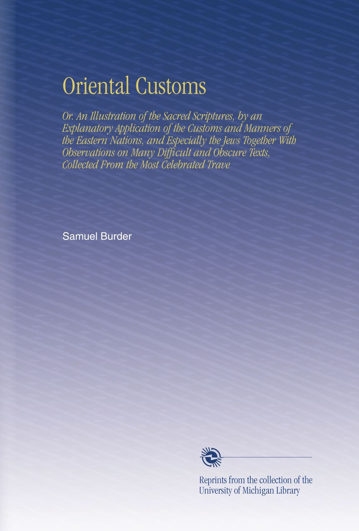Oriental Customs: Or. An Illustration of the Sacred Scriptures, by an Explanatory Application of the Customs and Manners of the Eastern Nations, and ... Collected From the Most Celebrated Trave pdf epub