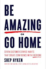 Be Amazing or Go Home: Seven Customer Service Habits that Create Confidence with Everyone Kindle Edition