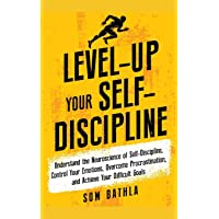 Level-Up Your Self-Discipline: Understand the Neuroscience of Self-Discipline, Control Your Emotions, Overcome Procrastination, and Achieve Your Difficult Goals (Personal Mastery Series)