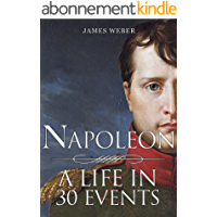 Biography Of Famous People: Napoleon Bonaparte: A Life in 30 Events (Biography Of Famous People, Biography Books, Biography) (Biography Series Book 4) (English Edition)