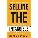 Selling The Intangible : Turn Your Knowledge into Income. Generate Predictable Profits. Build a Wildly Successful Digital Pro
