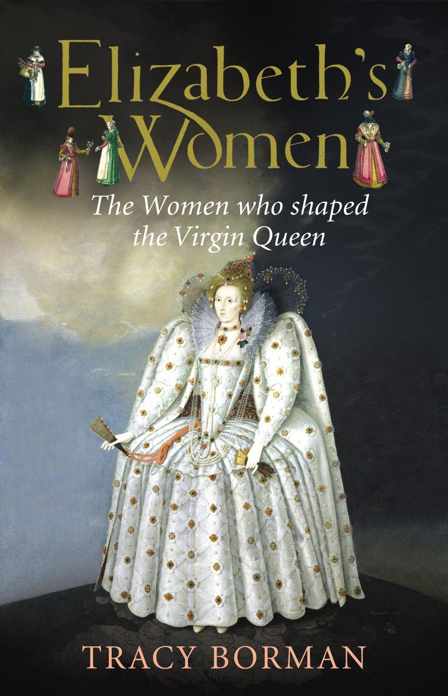 Elizabeths Women The Hidden Story of the Virgin Queen: Tracy Borman:  9780224082266: Amazon.com: Books