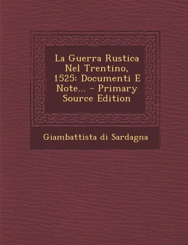 La Guerra Rustica Nel Trentino, 1525: Documenti E Note...