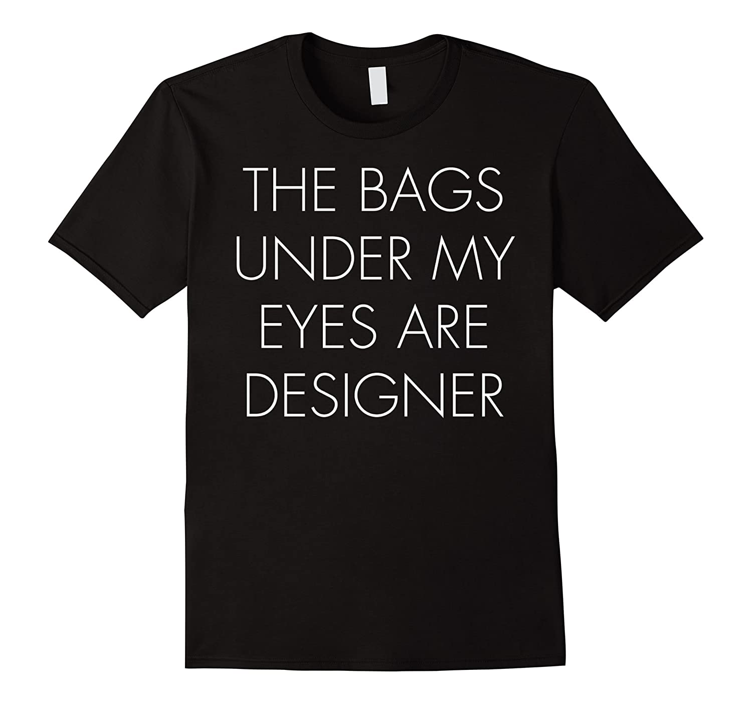 The Bags Under My Eyes Are Designer Funny Cute Tee-TH