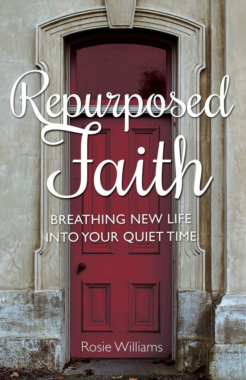 Repurposed Faith: Breathing New Life Into Your Quiet Time: Williams, Rosie: 9781620205587: Amazon.com: Books