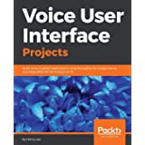 Voice User Interface Projects: Build voice-enabled applications using Dialogflow for Google Home and Alexa Skills Kit for Ama