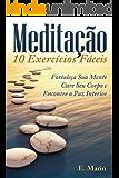 Meditação: 10 Exercícios Fáceis de Realizar: Fortaleça Sua Mente, Cure Seu Corpo e Encontre Paz Interior