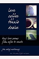 Love, Coffee, Tennis, Desire: Tiny Love Poems from Cafes to Courts Kindle Edition
