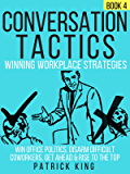Conversation Tactics: Workplace Strategies (Book 4) - Win Office Politics, Disarm Difficult Coworkers, Get Ahead & Rise To The Top