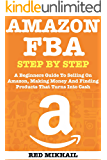 AMAZON FBA (2019 Update) Step By Step: A Beginners Guide To Selling On Amazon, Making Money And Finding Products That Turns Into Cash