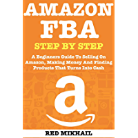 AMAZON FBA (2020 Update) Step By Step Guide for Beginners: A Beginners Guide To Selling On Amazon, Making Money And Finding Products That Turns Into Cash (English Edition)