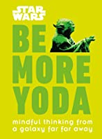 Star Wars: Be More Yoda: Mindful Thinking From A