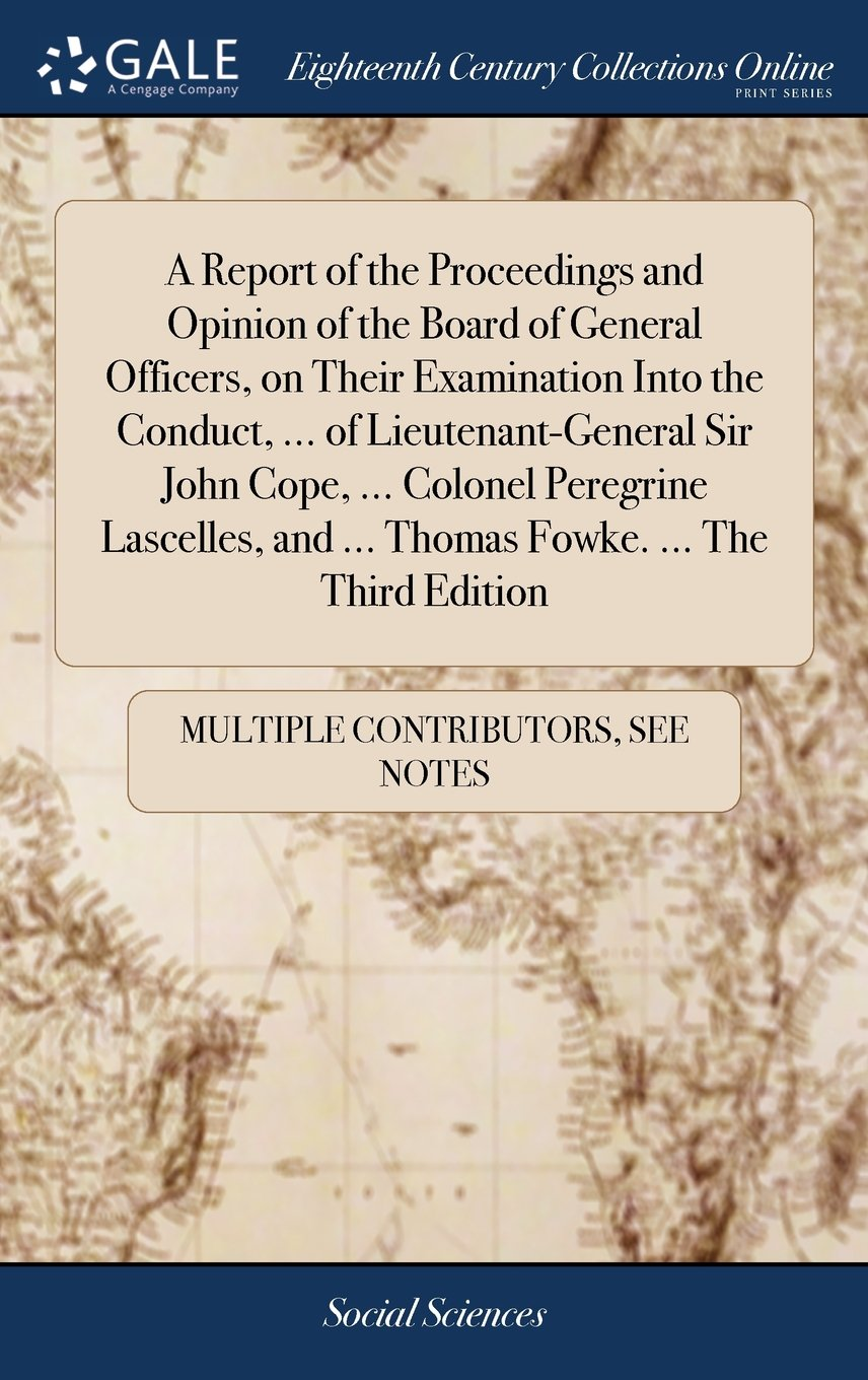 A Report of the Proceedings and Opinion of the Board of General Officers, on Their Examination Into the Conduct, ... of Lieutenant-General Sir John ... and ... Thomas Fowke. ... the Third Edition pdf