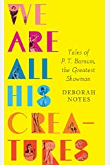 We Are All His Creatures: Tales of P. T. Barnum, the Greatest Showman Kindle Edition