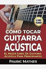 Cómo Tocar Guitarra Acústica: El Mejor Libro De Guitarra Acústica Para Principiantes (Spanish Edition) Kindle Edition