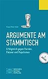 Argumente am Stammtisch: Erfolgreich gegen Parolen, Palaver und Populismus