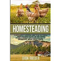 Homesteading: A Comprehensive Homestead Guide to Self-Sufficiency, Raising Backyard...