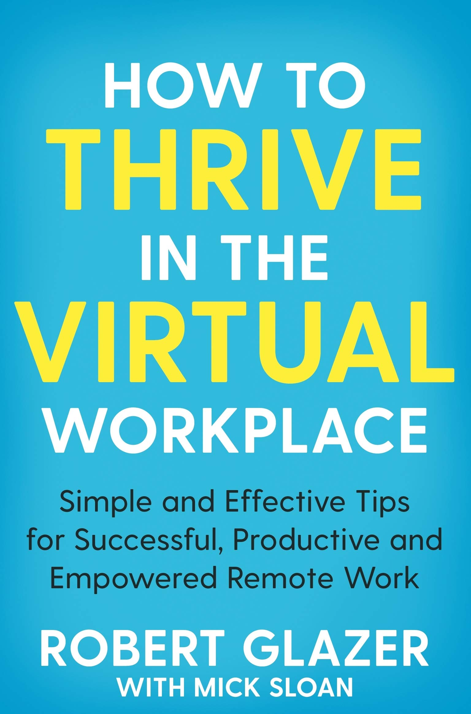How to Thrive in the Virtual Workplace: Simple and Effective Tips for Successful, Productive and Empowered Remote Work: Glazer, Robert: 9781529068252: Amazon.com: Books