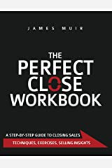 The Perfect Close Workbook: A Step by Step Guide to Closing Sales Kindle Edition