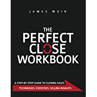 The Perfect Close Workbook: A Step by Step Guide to Closing Sales