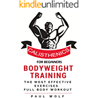 Calisthenics For Beginners -  Bodyweight Training - A Detailed Guide with the Most Effective Exercises: Calisthenics Workouts, Street Workout, Bodyweight Training,